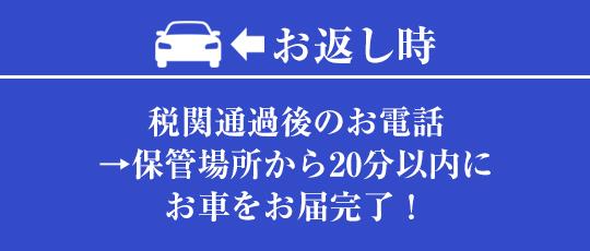 お返し時:税関通過後のお電話→保管場所から20分以内にお車をお届け完了!