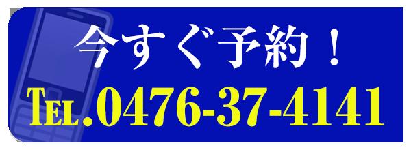 今すぐ予約! TEL.0476-37-4141